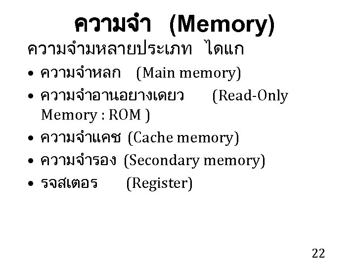 ความจำ (Memory) ความจำมหลายประเภท ไดแก • ความจำหลก (Main memory) • ความจำอานอยางเดยว (Read-Only Memory : ROM