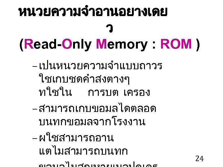 หนวยความจำอานอยางเดย ว (Read-Only Memory : ROM ) – เปนหนวยความจำแบบถาวร ใชเกบชดคำสงตางๆ ทใชใน การบต เครอง –