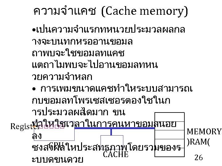 ความจำแคช (Cache memory) • เปนความจำแรกทหนวยประมวลผลกล างจะบนทกหรออานขอมล ถาพบจะใชขอมลทแคช แตถาไมพบจะไปอานขอมลทหน วยความจำหลก • การเพมขนาดแคชทำใหระบบสามารถเ กบขอมลทโพรเซสเซอรตองใชในก ารประมวลผล ไดมาก