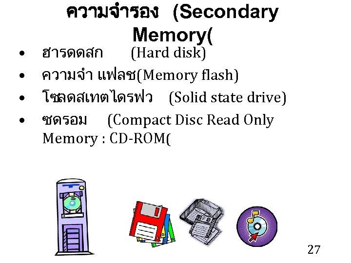 • • ความจำรอง (Secondary Memory( ฮารดดสก (Hard disk) ความจำ แฟลช (Memory flash) โซลดสเทตไดรฟว
