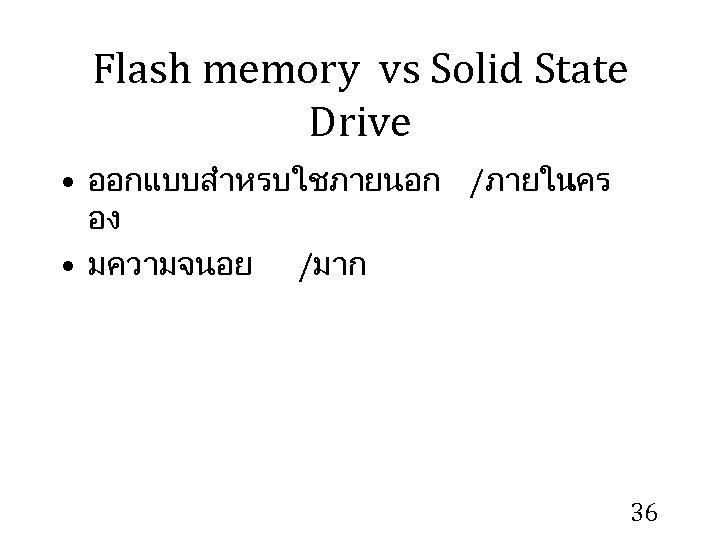 Flash memory vs Solid State Drive • ออกแบบสำหรบใชภายนอก /ภายใน เคร อง • มความจนอย /มาก