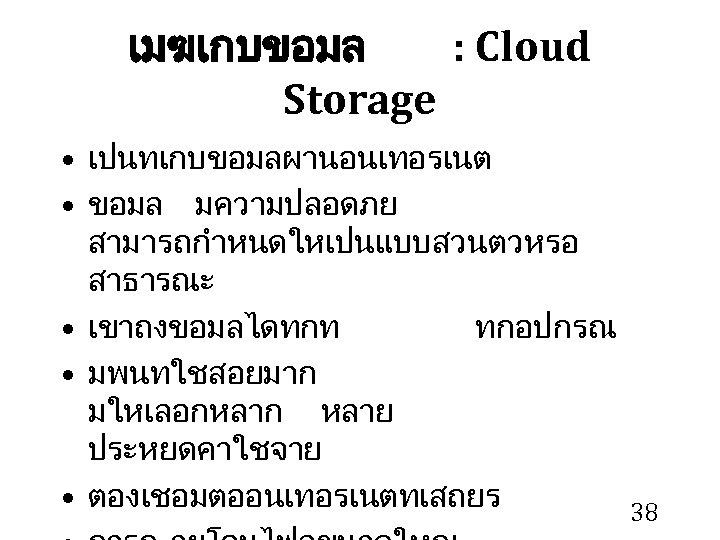 เมฆเกบขอมล : Cloud Storage • เปนทเกบขอมลผานอนเทอรเนต • ขอมล มความปลอดภย สามารถกำหนดใหเปนแบบสวนตวหรอ สาธารณะ • เขาถงขอมลไดทกท ทกอปกรณ