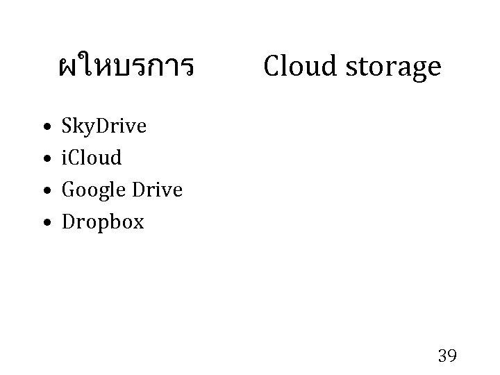ผใหบรการ • • Cloud storage Sky. Drive i. Cloud Google Drive Dropbox 39