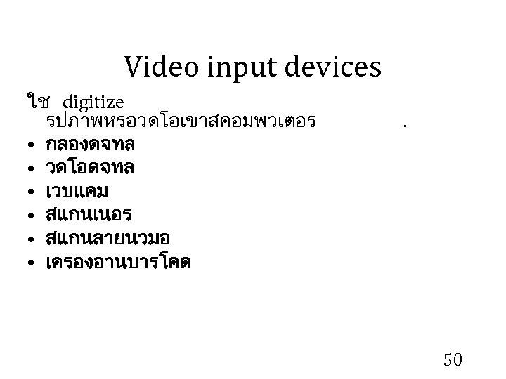Video input devices ใช digitize รปภาพหรอวดโอเขาสคอมพวเตอร • กลองดจทล • วดโอดจทล • เวบแคม • สแกนเนอร