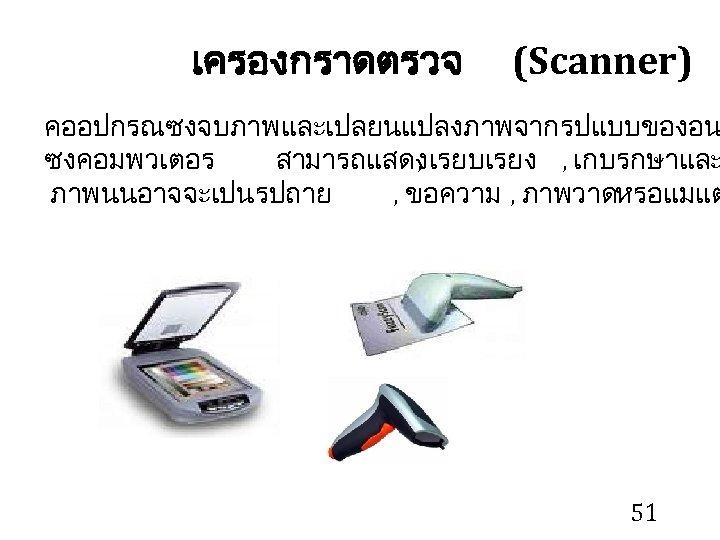 เครองกราดตรวจ (Scanner) คออปกรณซงจบภาพและเปลยนแปลงภาพจากรปแบบของอน ซงคอมพวเตอร สามารถแสดง เรยบเรยง , เกบรกษาและ , ภาพนนอาจจะเปนรปถาย , ขอความ , ภาพวาด