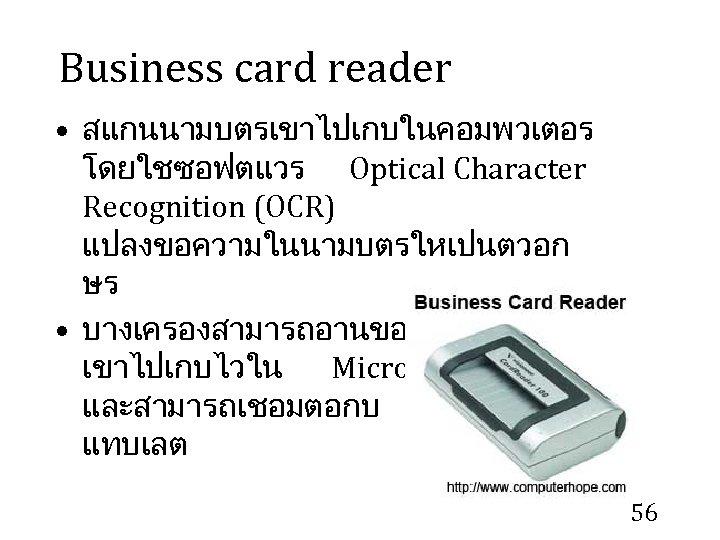 Business card reader • สแกนนามบตรเขาไปเกบในคอมพวเตอร โดยใชซอฟตแวร Optical Character Recognition (OCR) แปลงขอความในนามบตรใหเปนตวอก ษร • บางเครองสามารถอานขอความ