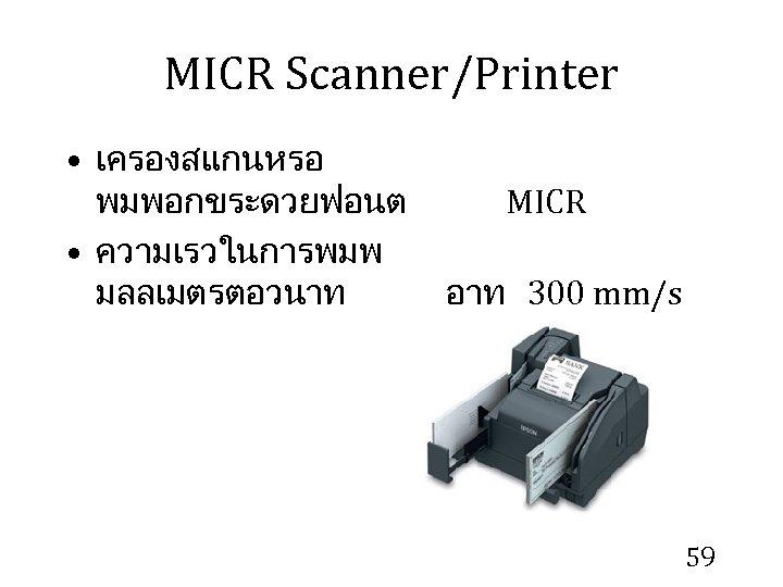 MICR Scanner/Printer • เครองสแกนหรอ พมพอกขระดวยฟอนต MICR • ความเรวในการพมพ มลลเมตรตอวนาท อาท 300 mm/s 59