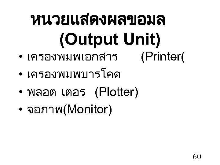 หนวยแสดงผลขอมล (Output Unit) • • เครองพมพเอกสาร (Printer( เครองพมพบารโคด พลอต เตอร (Plotter) จอภาพ (Monitor) 60