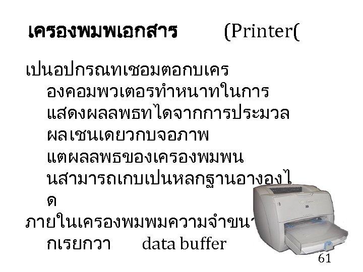 เครองพมพเอกสาร (Printer( เปนอปกรณทเชอมตอกบเคร องคอมพวเตอรทำหนาทในการ แสดงผลลพธทไดจากการประมวล ผล เชนเดยวกบจอภาพ แตผลลพธของเครองพมพน นสามารถเกบเปนหลกฐานอางองไ ด ภายในเครองพมพมความจำขนาดเล กเรยกวา data buffer