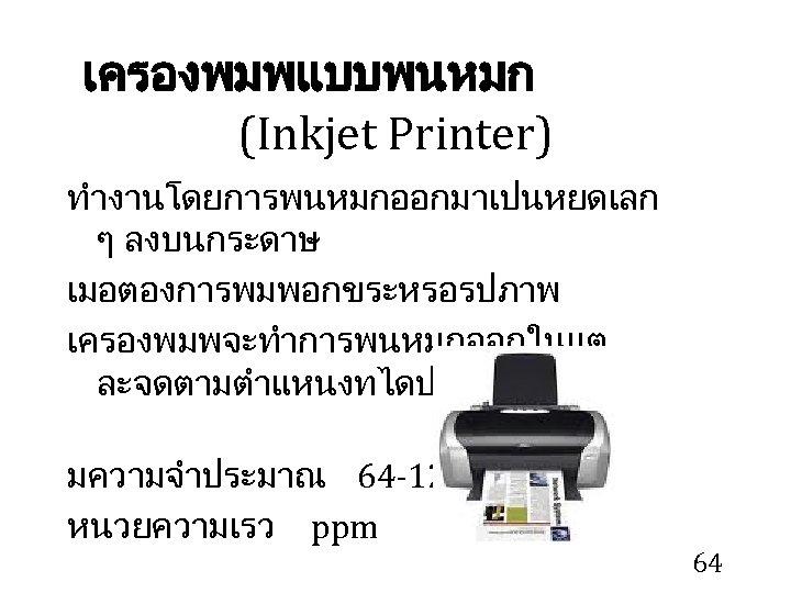 เครองพมพแบบพนหมก (Inkjet Printer) ทำงานโดยการพนหมกออกมาเปนหยดเลก ๆ ลงบนกระดาษ เมอตองการพมพอกขระหรอรปภาพ เครองพมพจะทำการพนหมกออกในแต ละจดตามตำแหนงทไดประมวลผลไว มความจำประมาณ 64 -128 KB หนวยความเรว