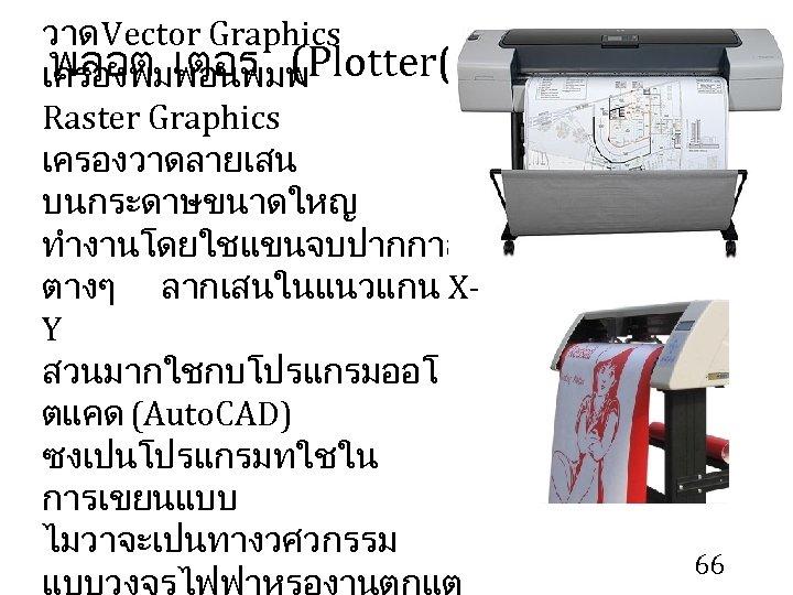วาด Vector Graphics พลอต เตอร (Plotter( เครองพมพอนพมพ Raster Graphics เครองวาดลายเสน บนกระดาษขนาดใหญ ทำงานโดยใชแขนจบปากกาส ตางๆ ลากเสนในแนวแกน