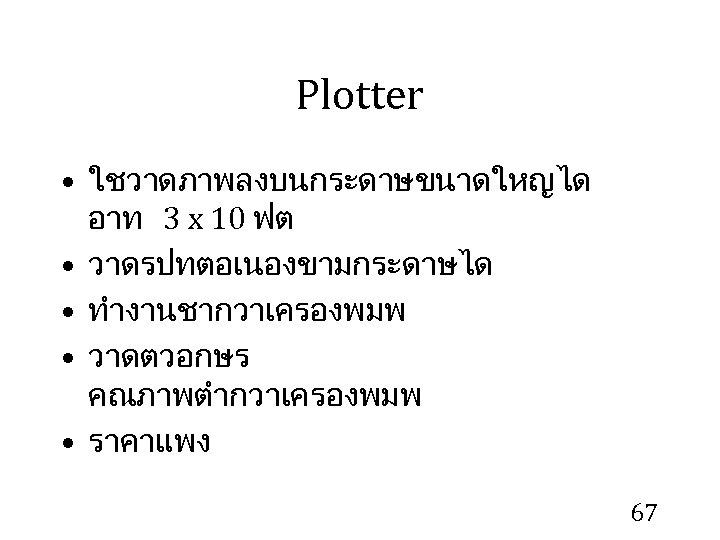 Plotter • ใชวาดภาพลงบนกระดาษขนาดใหญได อาท 3 x 10 ฟต • วาดรปทตอเนองขามกระดาษได • ทำงานชากวาเครองพมพ • วาดตวอกษร