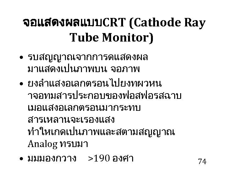 จอแสดงผลแบบ CRT (Cathode Ray Tube Monitor) • รบสญญาณจากการดแสดงผล มาแสดงเปนภาพบน จอภาพ • ยงลำแสงอเลกตรอนไปยงทผวหน าจอทมสารประกอบของฟอสฟอรสฉาบ