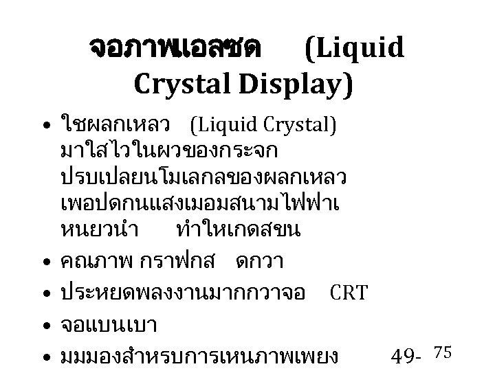 จอภาพแอลซด (Liquid Crystal Display) • ใชผลกเหลว (Liquid Crystal) มาใสไวในผวของกระจก ปรบเปลยนโมเลกลของผลกเหลว เพอปดกนแสงเมอมสนามไฟฟาเ หนยวนำ ทำใหเกดสขน •