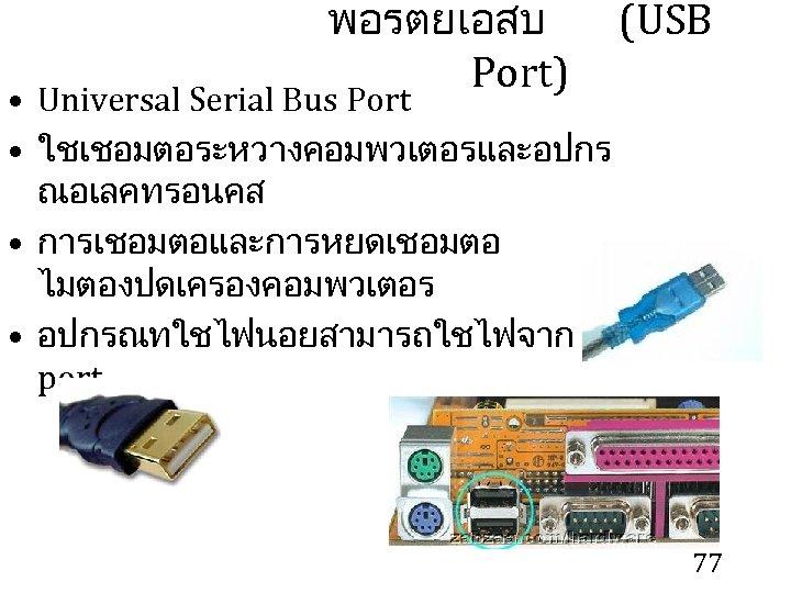 พอรตยเอสบ (USB Port) • Universal Serial Bus Port • ใชเชอมตอระหวางคอมพวเตอรและอปกร ณอเลคทรอนคส • การเชอมตอและการหยดเชอมตอ ไมตองปดเครองคอมพวเตอร