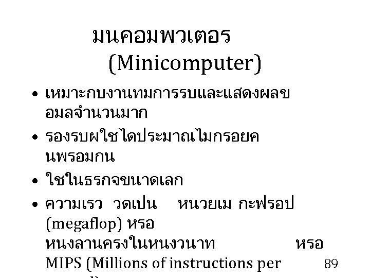 มนคอมพวเตอร (Minicomputer) • เหมาะกบงานทมการรบและแสดงผลข อมลจำนวนมาก • รองรบผใชไดประมาณไมกรอยค นพรอมกน • ใชในธรกจขนาดเลก • ความเรว วดเปน หนวยเม