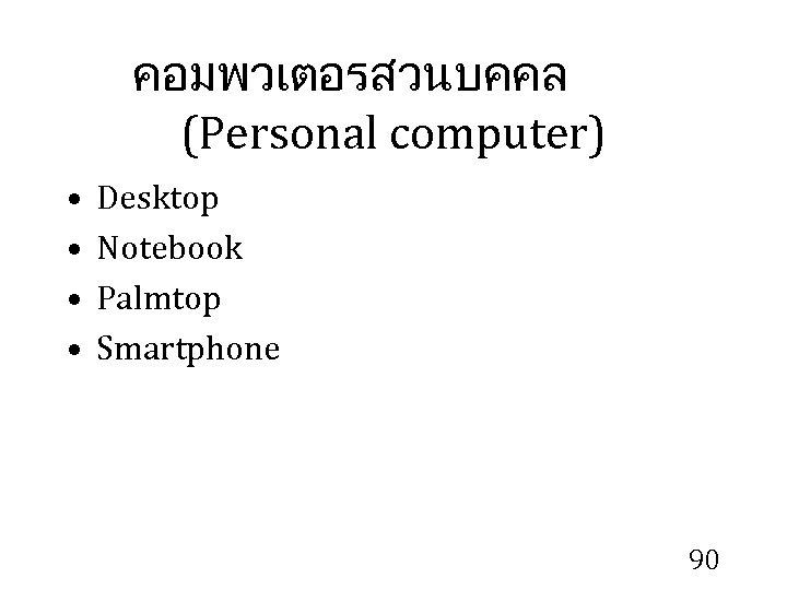คอมพวเตอรสวนบคคล (Personal computer) • • Desktop Notebook Palmtop Smartphone 90