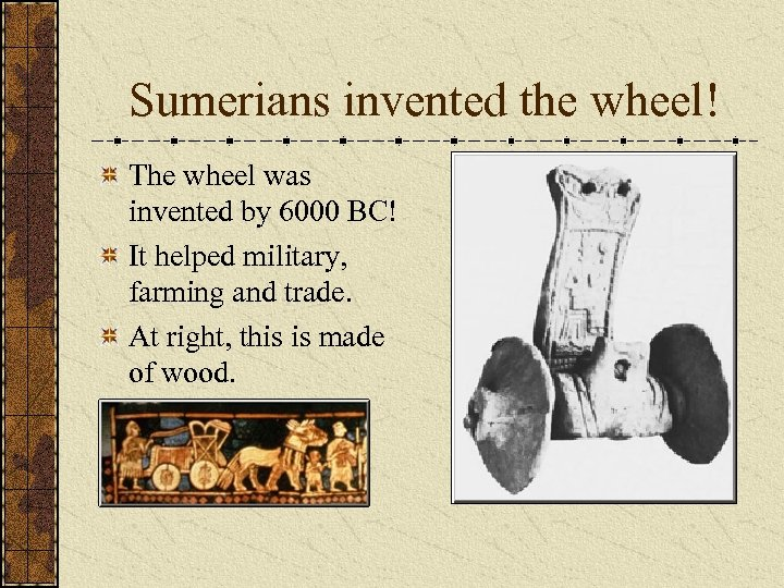 Sumerians invented the wheel! The wheel was invented by 6000 BC! It helped military,