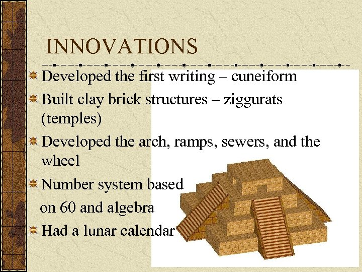 INNOVATIONS Developed the first writing – cuneiform Built clay brick structures – ziggurats (temples)
