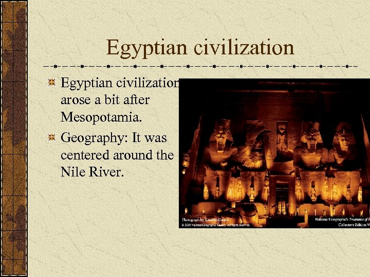 Egyptian civilization arose a bit after Mesopotamia. Geography: It was centered around the Nile