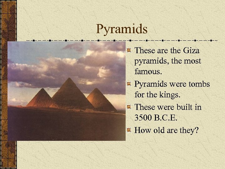 Pyramids These are the Giza pyramids, the most famous. Pyramids were tombs for the