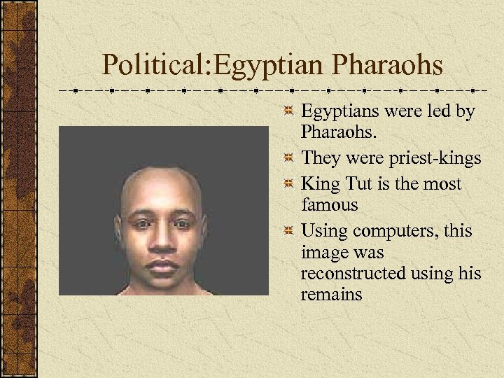 Political: Egyptian Pharaohs Egyptians were led by Pharaohs. They were priest-kings King Tut is