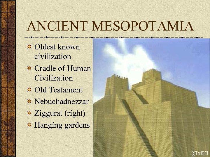 ANCIENT MESOPOTAMIA Oldest known civilization Cradle of Human Civilization Old Testament Nebuchadnezzar Ziggurat (right)
