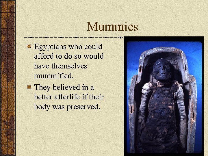 Mummies Egyptians who could afford to do so would have themselves mummified. They believed