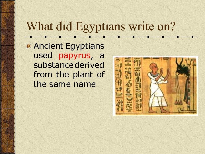 What did Egyptians write on? Ancient Egyptians used papyrus, a substance derived from the