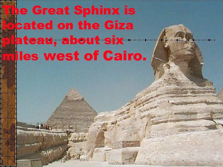 The Great Sphinx is located on the Giza plateau, about six miles west of