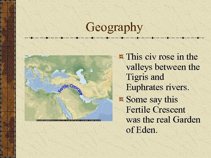 Geography This civ rose in the valleys between the Tigris and Euphrates rivers. Some