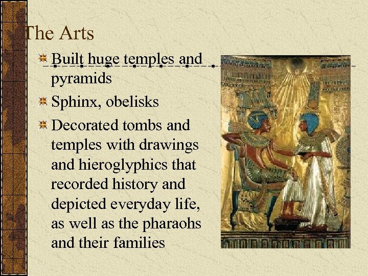 The Arts Built huge temples and pyramids Sphinx, obelisks Decorated tombs and temples with