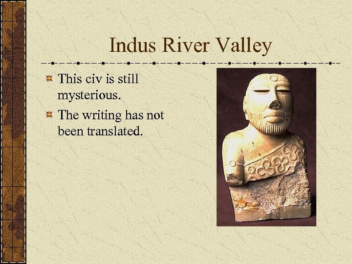 Indus River Valley This civ is still mysterious. The writing has not been translated.