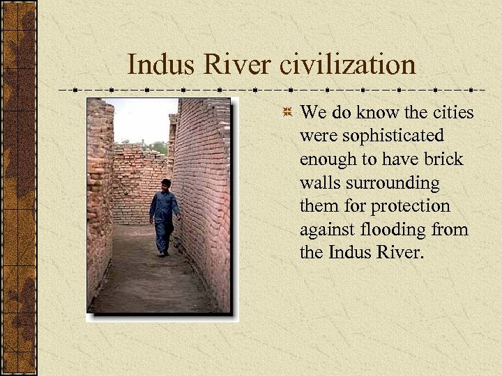 Indus River civilization We do know the cities were sophisticated enough to have brick