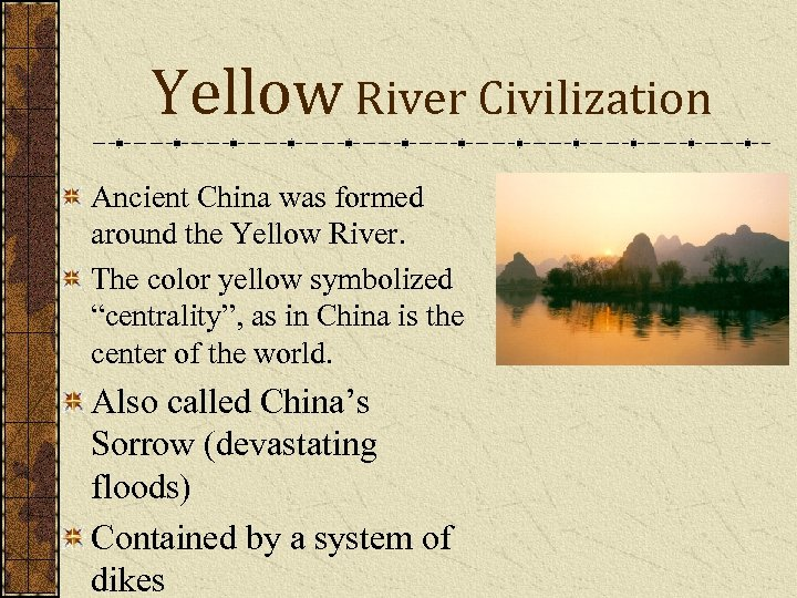 Yellow River Civilization Ancient China was formed around the Yellow River. The color yellow