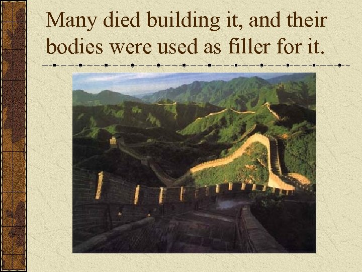 Many died building it, and their bodies were used as filler for it.