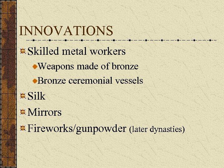 INNOVATIONS Skilled metal workers Weapons made of bronze Bronze ceremonial vessels Silk Mirrors Fireworks/gunpowder