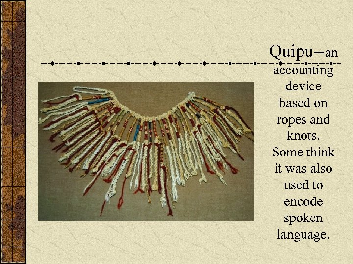Quipu--an accounting device based on ropes and knots. Some think it was also used