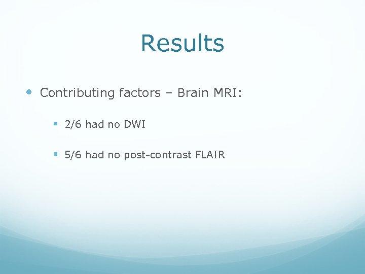 Results Contributing factors – Brain MRI: § 2/6 had no DWI § 5/6 had