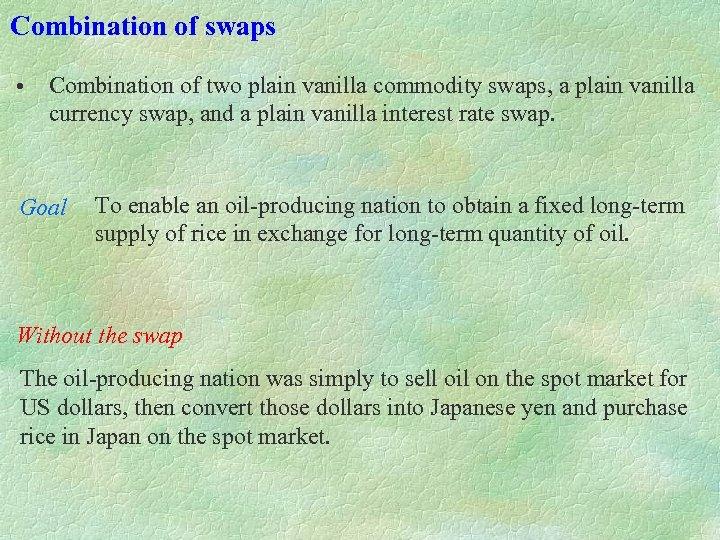 Combination of swaps • Combination of two plain vanilla commodity swaps, a plain vanilla