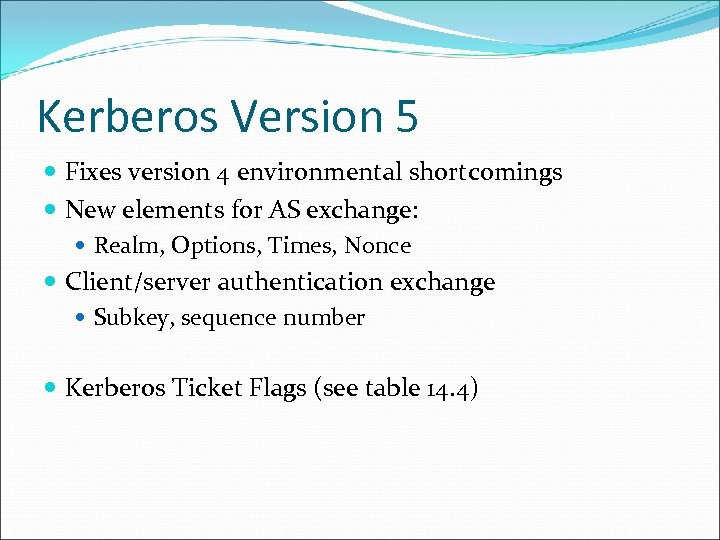 Kerberos Version 5 Fixes version 4 environmental shortcomings New elements for AS exchange: Realm,