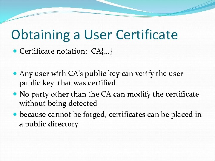 Obtaining a User Certificate notation: CA{…} Any user with CA's public key can verify