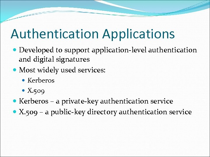 Authentication Applications Developed to support application-level authentication and digital signatures Most widely used services: