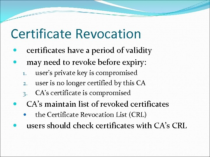 Certificate Revocation certificates have a period of validity may need to revoke before expiry: