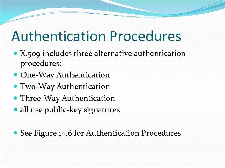Authentication Procedures X. 509 includes three alternative authentication procedures: One-Way Authentication Two-Way Authentication Three-Way