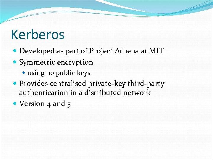 Kerberos Developed as part of Project Athena at MIT Symmetric encryption using no public
