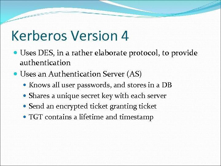 Kerberos Version 4 Uses DES, in a rather elaborate protocol, to provide authentication Uses