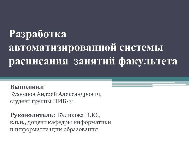 Разработка автоматизированной системы расписания занятий факультета Выполнил: Кузнецов Андрей Александрович, студент группы ПИБ-31 Руководитель: