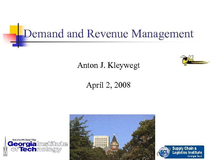 Demand Revenue Management Anton J. Kleywegt April 2, 2008 1