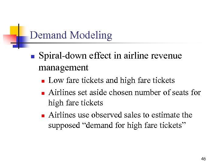 Demand Modeling n Spiral-down effect in airline revenue management n n n Low fare